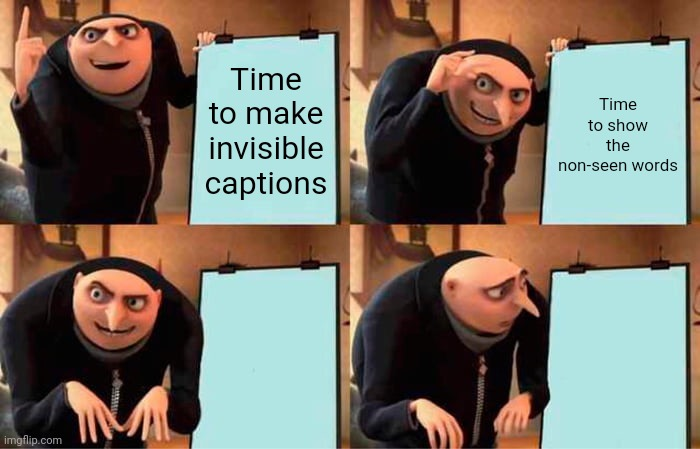 Gru's Plan Meme |  Time to make invisible captions; Time to show the non-seen words; Use it as a caption; Where did it go? | image tagged in memes,gru's plan,invisible,caption this,funny,imgflip | made w/ Imgflip meme maker