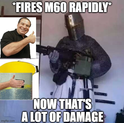 Crusader knight with M60 Machine Gun |  *FIRES M60 RAPIDLY*; NOW THAT'S A LOT OF DAMAGE | image tagged in crusader knight with m60 machine gun | made w/ Imgflip meme maker