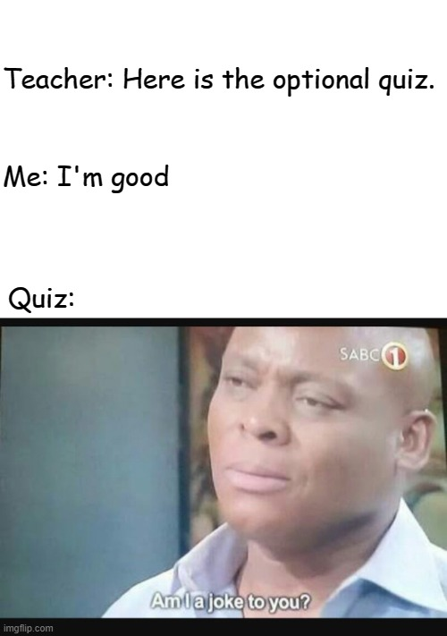 Am I a joke to you? |  Teacher: Here is the optional quiz. Me: I'm good; Quiz: | image tagged in am i a joke to you | made w/ Imgflip meme maker