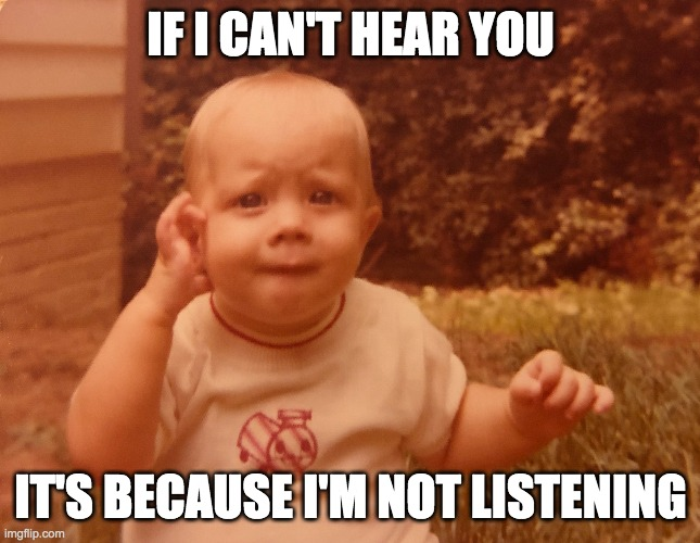 if I can't hear you, it's because i'm not listening |  IF I CAN'T HEAR YOU; IT'S BECAUSE I'M NOT LISTENING | image tagged in not listening,can't hear you,baby boy | made w/ Imgflip meme maker
