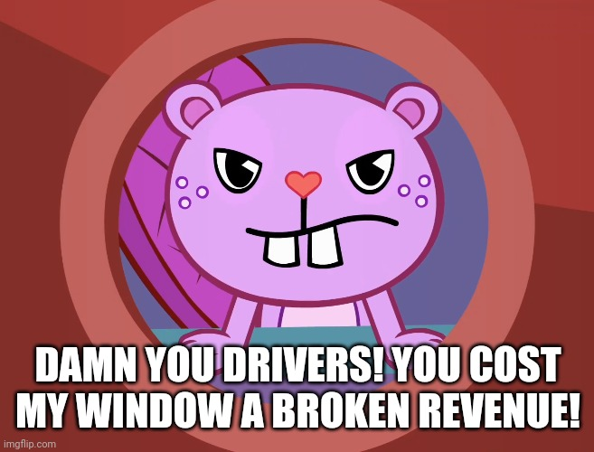 Pissed-Off Toothy (HTF) | DAMN YOU DRIVERS! YOU COST MY WINDOW A BROKEN REVENUE! | image tagged in pissed-off toothy htf | made w/ Imgflip meme maker