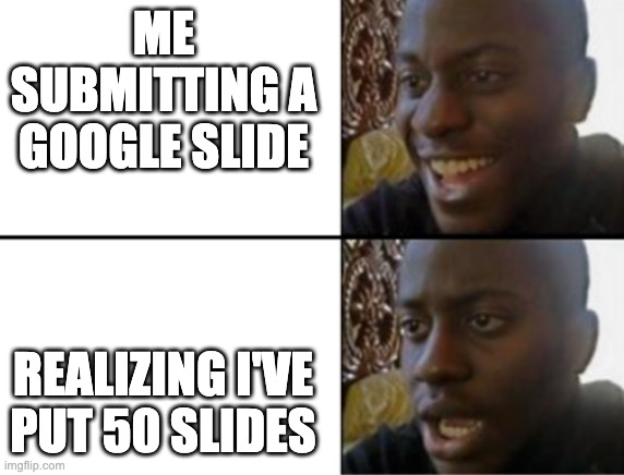 Oh yeah! Oh no... |  ME SUBMITTING A GOOGLE SLIDE; REALIZING I'VE PUT 50 SLIDES | image tagged in oh yeah oh no | made w/ Imgflip meme maker