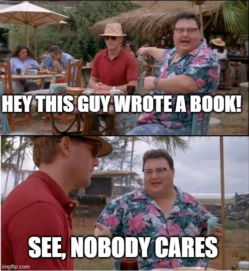 nobody cares |  HEY THIS GUY WROTE A BOOK! SEE, NOBODY CARES | image tagged in memes,see nobody cares | made w/ Imgflip meme maker
