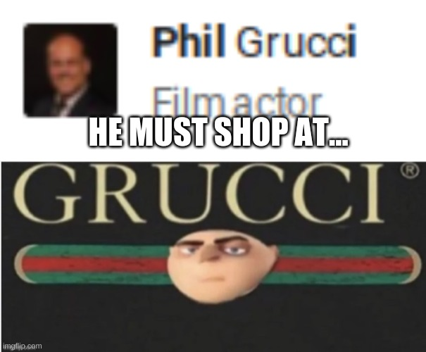 gucci... more like grucci |  HE MUST SHOP AT... | image tagged in gru meme,gucci,the most interesting man in the world,boardroom meeting suggestion,memes,funny memes | made w/ Imgflip meme maker