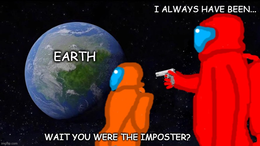 This Is What Happens While You're Staring At The Defeat Screen When You're A Crewmate |  I ALWAYS HAVE BEEN... EARTH; WAIT YOU WERE THE IMPOSTER? | image tagged in memes,always has been,among us,imposter,crewmate | made w/ Imgflip meme maker