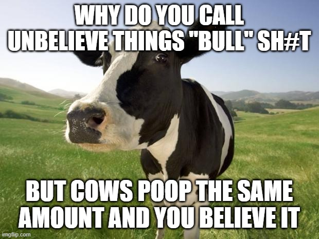 "cow |  WHY DO YOU CALL UNBELIEVE THINGS ""BULL"" SH#T; BUT COWS POOP THE SAME AMOUNT AND YOU BELIEVE IT 