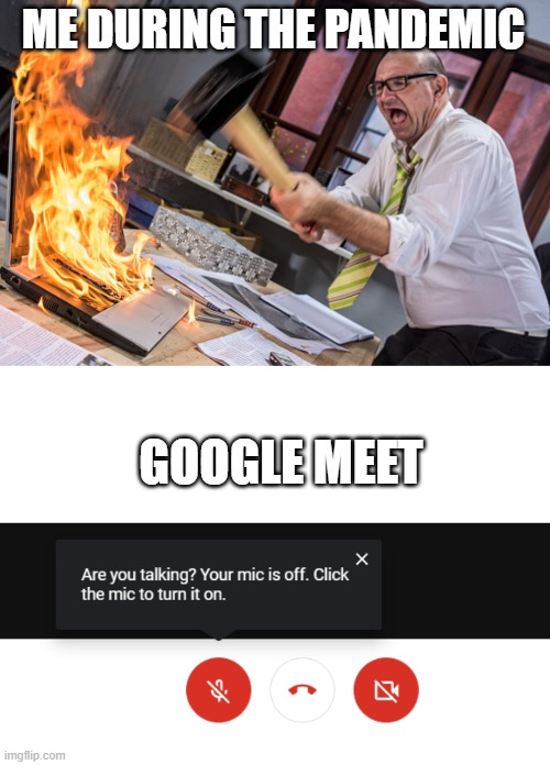Google Meet |  ME DURING THE PANDEMIC; GOOGLE MEET | image tagged in meet,covid | made w/ Imgflip meme maker