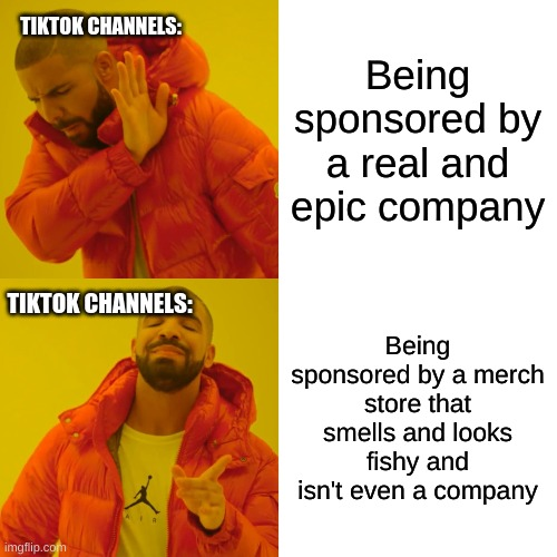 Tiktok channels be like when ads: |  TIKTOK CHANNELS:; Being sponsored by a real and epic company; TIKTOK CHANNELS:; Being sponsored by a merch store that smells and looks fishy and isn't even a company | image tagged in memes,drake hotline bling | made w/ Imgflip meme maker