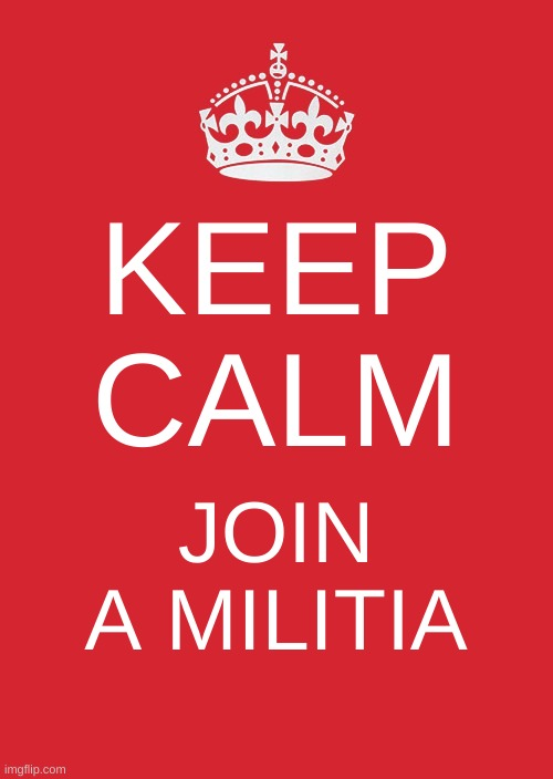 Keep Calm And Carry On Red |  KEEP CALM; JOIN A MILITIA | image tagged in memes,keep calm and carry on red,militia,white power,white nationalism,civil war 2020 | made w/ Imgflip meme maker