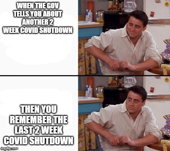 Comprehending Joey |  WHEN THE GOV TELLS YOU ABOUT ANOTHER 2 WEEK COVID SHUTDOWN; THEN YOU REMEMBER THE LAST 2 WEEK COVID SHUTDOWN | image tagged in comprehending joey,covid-19,lockdown,shutdown | made w/ Imgflip meme maker