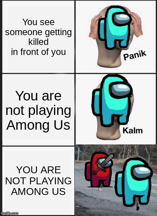 Panik Kalm Panik |  You see someone getting killed in front of you; You are not playing Among Us; YOU ARE NOT PLAYING AMONG US | image tagged in memes,panik kalm panik | made w/ Imgflip meme maker