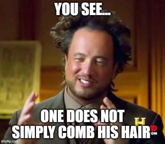you see? |  YOU SEE... ONE DOES NOT SIMPLY COMB HIS HAIR | image tagged in memes,ancient aliens | made w/ Imgflip meme maker