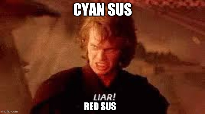 Anakin Liar | CYAN SUS RED SUS | image tagged in anakin liar | made w/ Imgflip meme maker