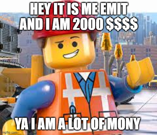 Lego Movie Emmet |  HEY IT IS ME EMIT AND I AM 2000 $$$$; YA I AM A LOT OF MONY | image tagged in lego movie emmet | made w/ Imgflip meme maker