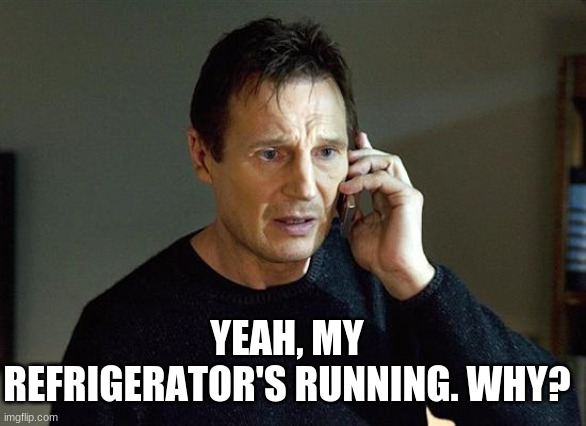 I will find you, and I will prank you! ;) |  YEAH, MY REFRIGERATOR'S RUNNING. WHY? | image tagged in memes,liam neeson taken 2,prank call,is your refrigerator running,taken,funny | made w/ Imgflip meme maker