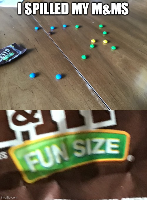 Two of them are on the floor :( |  I SPILLED MY M&MS | image tagged in memes,funny | made w/ Imgflip meme maker