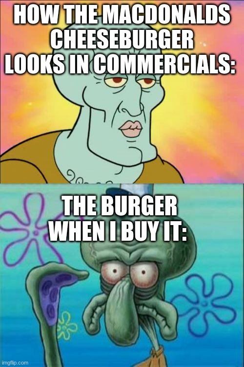Why am i laughing at my own creation.. |  HOW THE MACDONALDS CHEESEBURGER LOOKS IN COMMERCIALS:; THE BURGER WHEN I BUY IT: | image tagged in memes,squidward | made w/ Imgflip meme maker