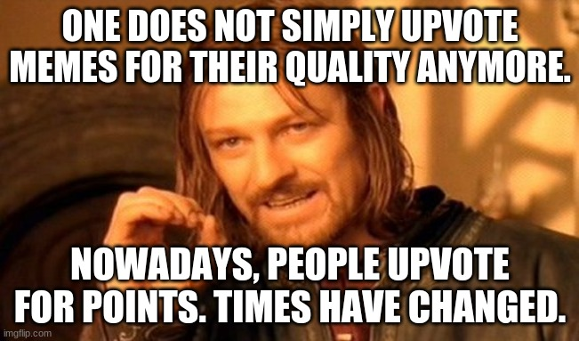 One Does Not Simply Meme |  ONE DOES NOT SIMPLY UPVOTE MEMES FOR THEIR QUALITY ANYMORE. NOWADAYS, PEOPLE UPVOTE FOR POINTS. TIMES HAVE CHANGED. | image tagged in memes,one does not simply | made w/ Imgflip meme maker
