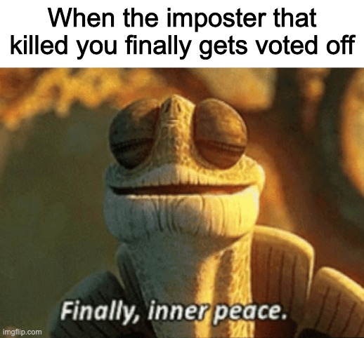 Amoongoose |  When the imposter that killed you finally gets voted off | image tagged in finally inner peace,among us,imposter | made w/ Imgflip meme maker