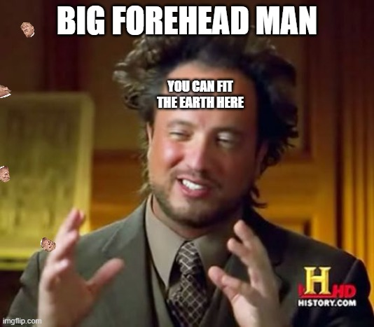 Really bad thing |  BIG FOREHEAD MAN; YOU CAN FIT THE EARTH HERE | image tagged in memes,ancient aliens | made w/ Imgflip meme maker
