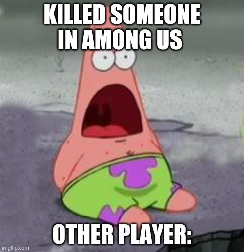 Suprised Patrick |  KILLED SOMEONE IN AMONG US; OTHER PLAYER: | image tagged in suprised patrick | made w/ Imgflip meme maker