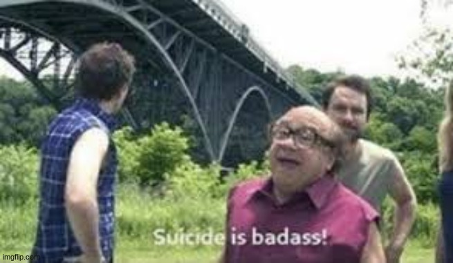 suicide is badass | image tagged in suicide is badass | made w/ Imgflip meme maker