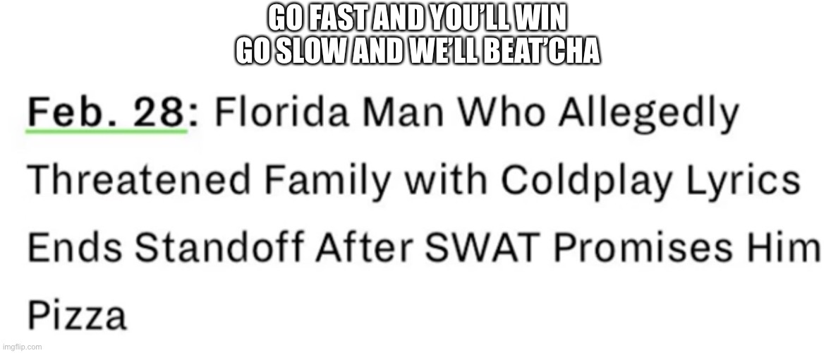 :) |  GO FAST AND YOU'LL WIN GO SLOW AND WE'LL BEAT'CHA | image tagged in funny,memes,funny memes | made w/ Imgflip meme maker