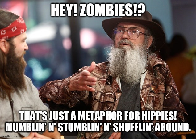 Zombie Apocalysse |  HEY! ZOMBIES!? THAT'S JUST A METAPHOR FOR HIPPIES! MUMBLIN' N' STUMBLIN' N' SHUFFLIN' AROUND. | image tagged in uncle si,robertsons,zombies,duck dynasty,redneck | made w/ Imgflip meme maker