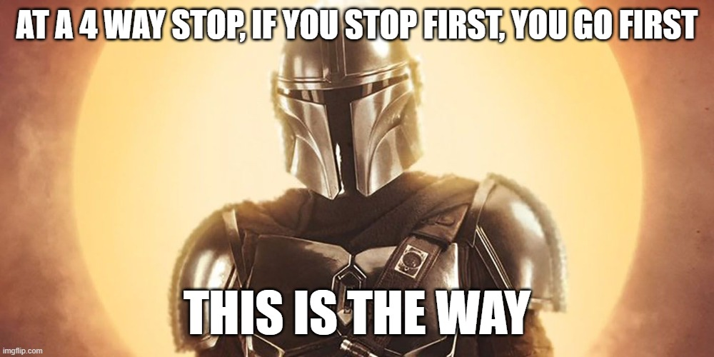 Mandalorian |  AT A 4 WAY STOP, IF YOU STOP FIRST, YOU GO FIRST; THIS IS THE WAY | image tagged in this is the way | made w/ Imgflip meme maker