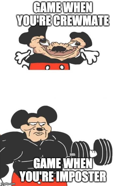 Buff Mickey Mouse | GAME WHEN YOU'RE CREWMATE GAME WHEN YOU'RE IMPOSTER | image tagged in buff mickey mouse | made w/ Imgflip meme maker