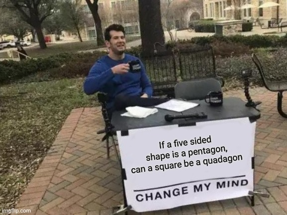Change My Mind Meme |  If a five sided shape is a pentagon, can a square be a quadagon | image tagged in memes,change my mind | made w/ Imgflip meme maker