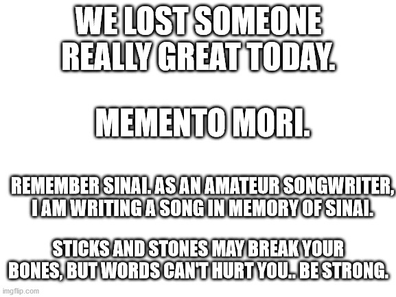 Memento Mori |  WE LOST SOMEONE REALLY GREAT TODAY. MEMENTO MORI. REMEMBER SINAI. AS AN AMATEUR SONGWRITER, I AM WRITING A SONG IN MEMORY OF SINAI. STICKS AND STONES MAY BREAK YOUR BONES, BUT WORDS CAN'T HURT YOU.. BE STRONG. | image tagged in blank white template | made w/ Imgflip meme maker