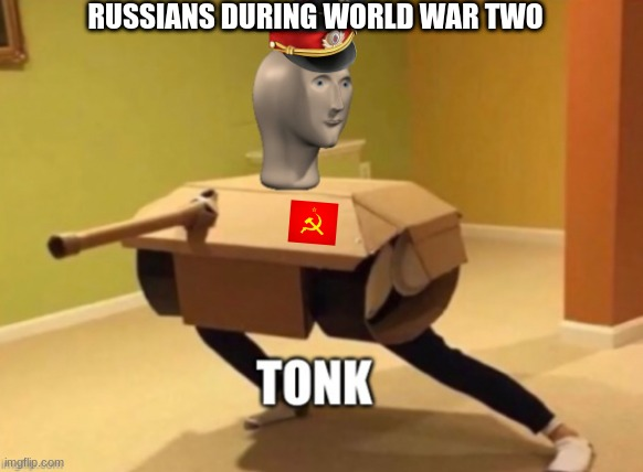 Tonk |  RUSSIANS DURING WORLD WAR TWO | image tagged in tonk | made w/ Imgflip meme maker