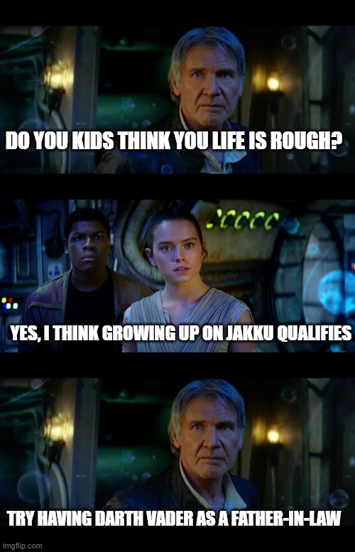 It's True All of It Han Solo Meme |  DO YOU KIDS THINK YOU LIFE IS ROUGH? YES, I THINK GROWING UP ON JAKKU QUALIFIES; TRY HAVING DARTH VADER AS A FATHER-IN-LAW | image tagged in memes,it's true all of it han solo | made w/ Imgflip meme maker