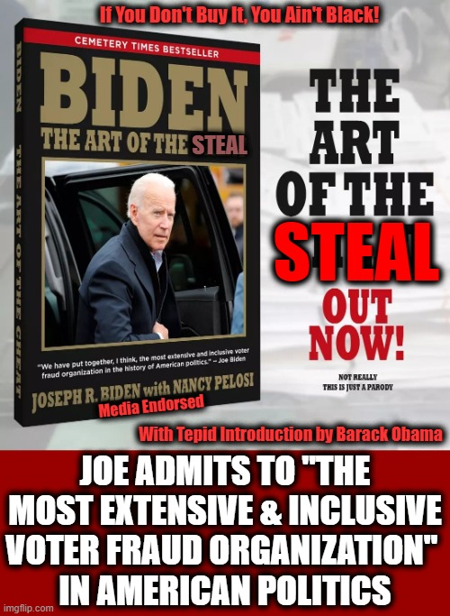 "Out of the Basement Just in Time to Become President-elect of The United States! |  If You Don't Buy It, You Ain't Black! STEAL; STEAL; Media Endorsed; With Tepid Introduction by Barack Obama; JOE ADMITS TO ""THE MOST EXTENSIVE & INCLUSIVE VOTER FRAUD ORGANIZATION""  IN AMERICAN POLITICS 