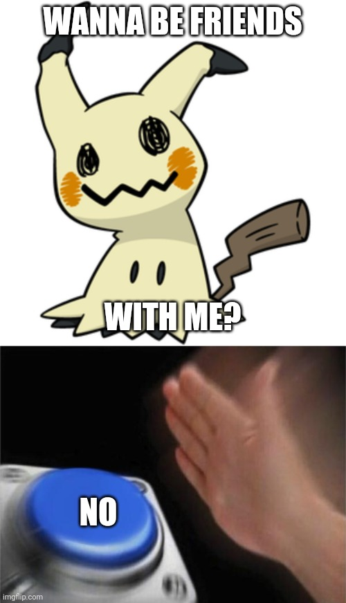 WANNA BE FRIENDS; WITH ME? NO | image tagged in mimikyu,memes,blank nut button | made w/ Imgflip meme maker