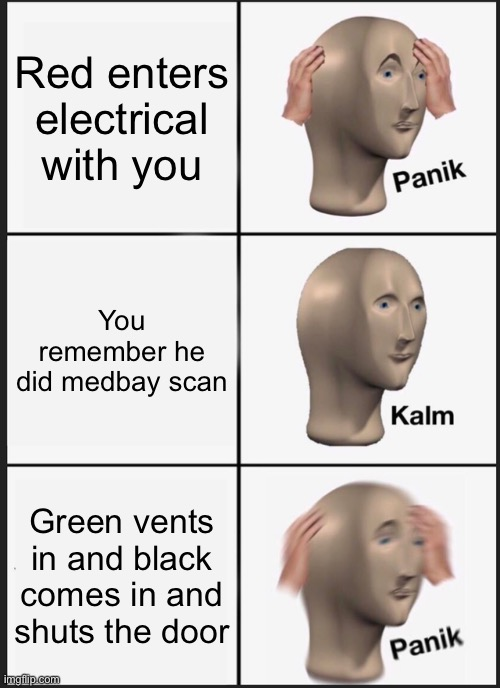 Panik Kalm Panik Meme |  Red enters electrical with you; You remember he did medbay scan; Green vents in and black comes in and shuts the door | image tagged in memes,panik kalm panik | made w/ Imgflip meme maker