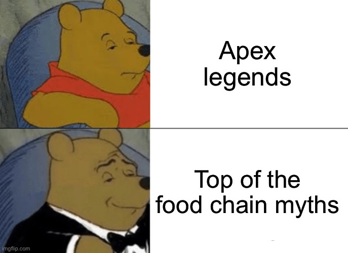Tuxedo Winnie The Pooh |  Apex legends; Top of the food chain myths | image tagged in memes,tuxedo winnie the pooh | made w/ Imgflip meme maker