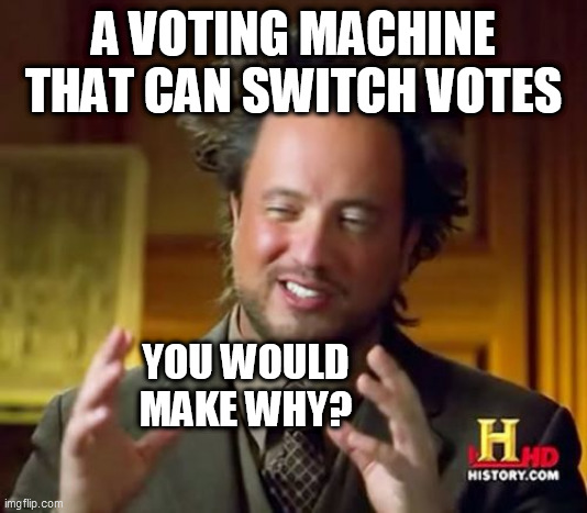 Ancient Aliens |  A VOTING MACHINE THAT CAN SWITCH VOTES; YOU WOULD MAKE WHY? | image tagged in memes,ancient aliens | made w/ Imgflip meme maker