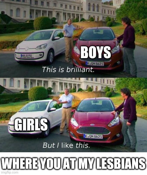 This Is Brilliant But I Like This |  BOYS; GIRLS; WHERE YOU AT MY LESBIANS | image tagged in this is brilliant but i like this,lesbians,boys,boys vs girls | made w/ Imgflip meme maker