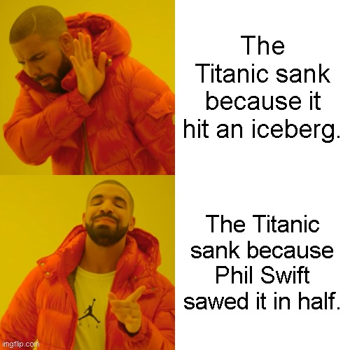 Drake Hotline Bling Meme | The Titanic sank because it hit an iceberg. The Titanic sank because Phil Swift sawed it in half. | image tagged in memes,drake hotline bling | made w/ Imgflip meme maker