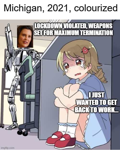 Yeet the Whitmer |  Michigan, 2021, colourized; LOCKDOWN VIOLATED, WEAPONS SET FOR MAXIMUM TERMINATION; I JUST WANTED TO GET BACK TO WORK... | image tagged in anime girl hiding from terminator,michigan,gretchen whitmer | made w/ Imgflip meme maker