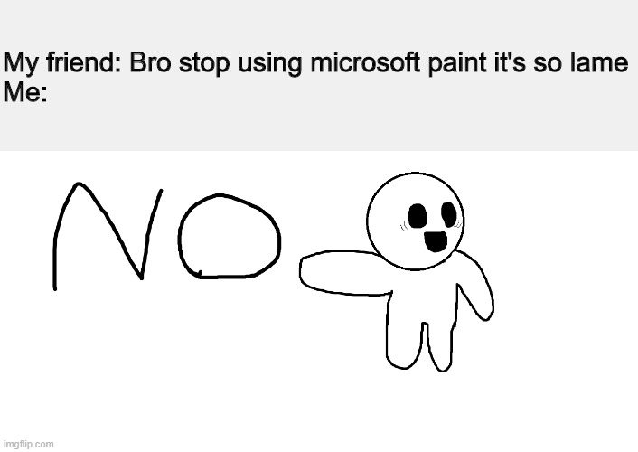 N O |  My friend: Bro stop using microsoft paint it's so lame Me: | image tagged in no,memes | made w/ Imgflip meme maker