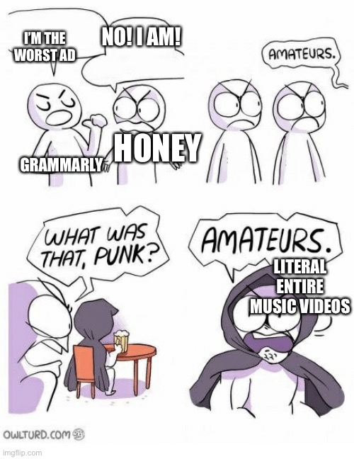 People talking about grammarly and honey but nobody talking about entire music videos |  I'M THE WORST AD; NO! I AM! HONEY; GRAMMARLY; LITERAL ENTIRE MUSIC VIDEOS | image tagged in amateurs | made w/ Imgflip meme maker