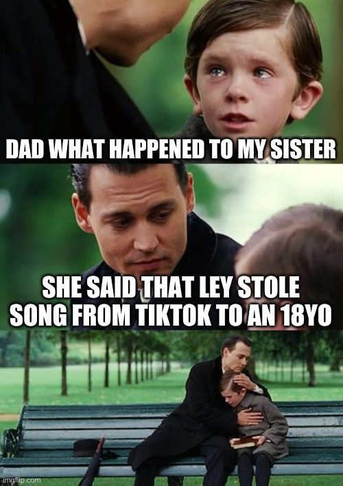 Finding Neverland |  DAD WHAT HAPPENED TO MY SISTER; SHE SAID THAT LEY STOLE SONG FROM TIKTOK TO AN 18YO | image tagged in memes,finding neverland | made w/ Imgflip meme maker