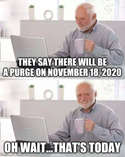 The pain is overwhelming |  THEY SAY THERE WILL BE A PURGE ON NOVEMBER 18, 2020; OH WAIT...THAT'S TODAY | image tagged in memes,hide the pain harold | made w/ Imgflip meme maker