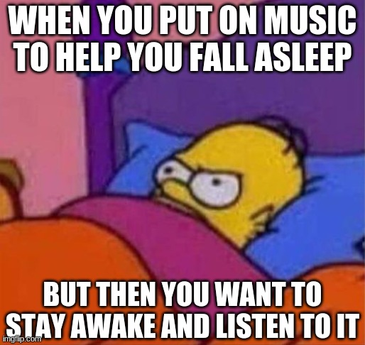 I don't wanna fall asleep in the middle of a good song! |  WHEN YOU PUT ON MUSIC TO HELP YOU FALL ASLEEP; BUT THEN YOU WANT TO STAY AWAKE AND LISTEN TO IT | image tagged in angry homer simpson in bed,memes,homer simpson,simpsons,the simpsons,homer | made w/ Imgflip meme maker