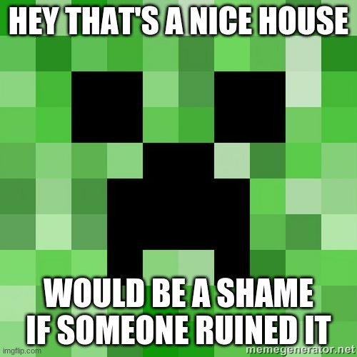 What a nice house would be a shame if someone ruined it |  HEY THAT'S A NICE HOUSE; WOULD BE A SHAME IF SOMEONE RUINED IT | image tagged in creeper,awww man | made w/ Imgflip meme maker