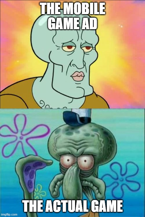 mobile games... |  THE MOBILE GAME AD; THE ACTUAL GAME | image tagged in memes,squidward | made w/ Imgflip meme maker
