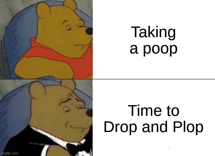 Le Plop |  Taking a poop; Time to Drop and Plop | image tagged in memes,tuxedo winnie the pooh | made w/ Imgflip meme maker